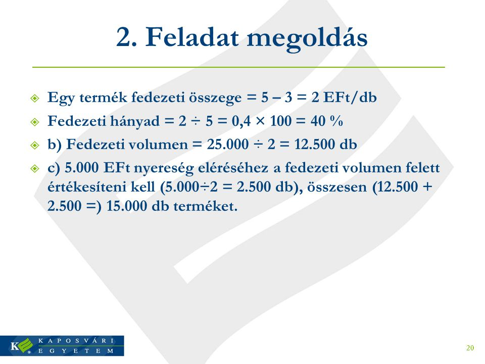 2. Feladat megoldás  Egy termék fedezeti összege = 5 – 3 = 2 EFt/db  Fedezeti hányad = 2 ÷ 5 = 0,4 × 100 = 40 %  b) Fedezeti volumen = 25.000 ÷ 2 =