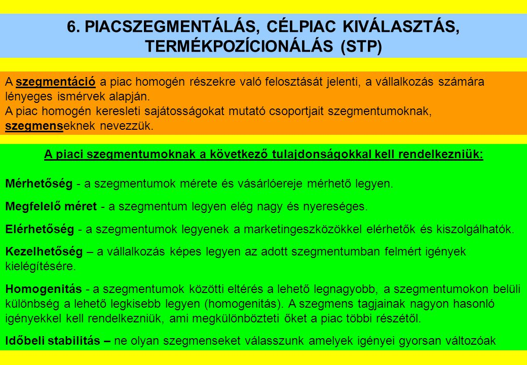6. PIACSZEGMENTÁLÁS, CÉLPIAC KIVÁLASZTÁS, TERMÉKPOZÍCIONÁLÁS (STP) A szegmentáció a piac homogén részekre való felosztását jelenti, a vállalkozás szám