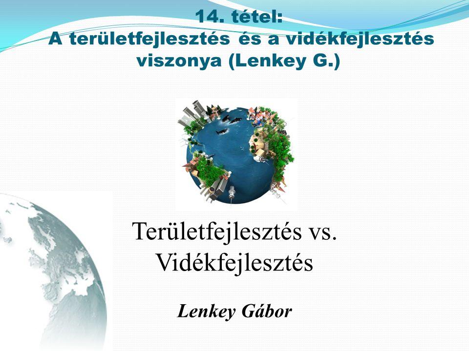 Lenkey Gábor Területfejlesztés vs. Vidékfejlesztés 14. tétel: A területfejlesztés és a vidékfejlesztés viszonya (Lenkey G.)