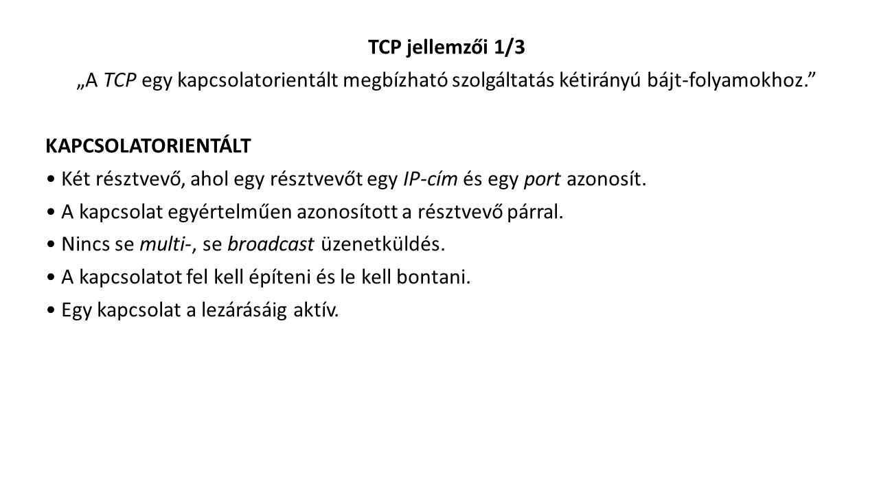 """TCP jellemzői 1/3 """"A TCP egy kapcsolatorientált megbízható szolgáltatás kétirányú bájt-folyamokhoz. KAPCSOLATORIENTÁLT Két résztvevő, ahol egy résztvevőt egy IP-cím és egy port azonosít."""