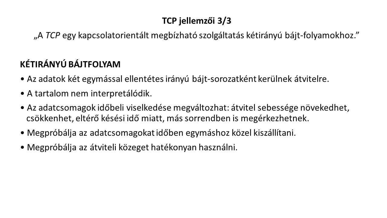 """TCP jellemzői 3/3 """"A TCP egy kapcsolatorientált megbízható szolgáltatás kétirányú bájt-folyamokhoz. KÉTIRÁNYÚ BÁJTFOLYAM Az adatok két egymással ellentétes irányú bájt-sorozatként kerülnek átvitelre."""