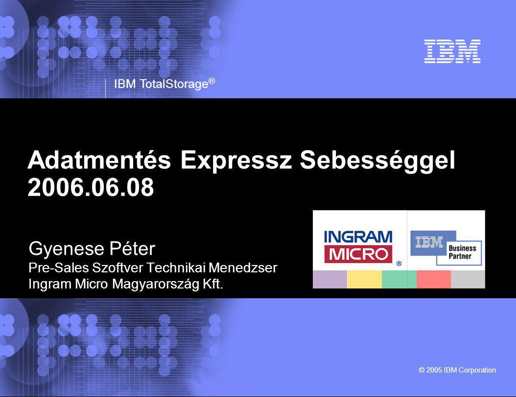 © 2005 IBM Corporation IBM TotalStorage ® Adatmentés Expressz Sebességgel 2006.06.08 Gyenese Péter Pre-Sales Szoftver Technikai Menedzser Ingram Micro Magyarország Kft.