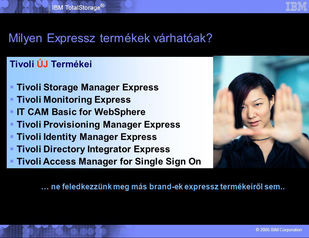 IBM TotalStorage ® © 2005 IBM Corporation Milyen Expressz termékek várhatóak.