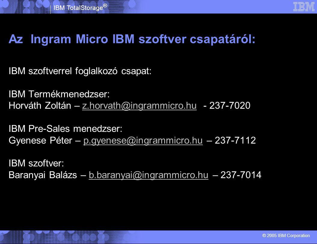 IBM TotalStorage ® © 2005 IBM Corporation Az Ingram Micro IBM szoftver csapatáról: IBM szoftverrel foglalkozó csapat: IBM Termékmenedzser: Horváth Zoltán – z.horvath@ingrammicro.hu - 237-7020z.horvath@ingrammicro.hu IBM Pre-Sales menedzser: Gyenese Péter – p.gyenese@ingrammicro.hu – 237-7112p.gyenese@ingrammicro.hu IBM szoftver: Baranyai Balázs – b.baranyai@ingrammicro.hu – 237-7014b.baranyai@ingrammicro.hu