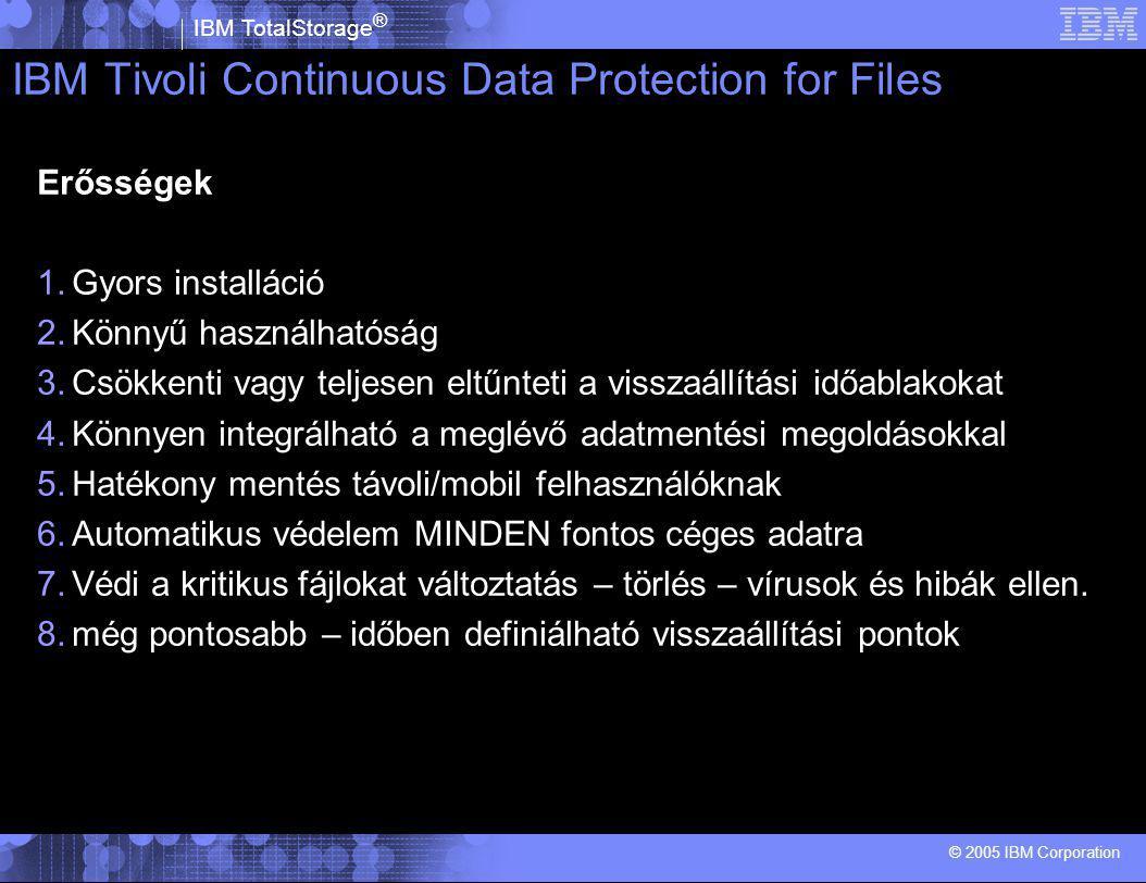 IBM TotalStorage ® © 2005 IBM Corporation IBM Tivoli Continuous Data Protection for Files Erősségek 1.Gyors installáció 2.Könnyű használhatóság 3.Csökkenti vagy teljesen eltűnteti a visszaállítási időablakokat 4.Könnyen integrálható a meglévő adatmentési megoldásokkal 5.Hatékony mentés távoli/mobil felhasználóknak 6.Automatikus védelem MINDEN fontos céges adatra 7.Védi a kritikus fájlokat változtatás – törlés – vírusok és hibák ellen.