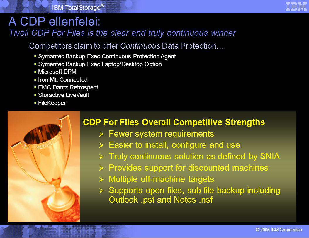IBM TotalStorage ® © 2005 IBM Corporation A CDP ellenfelei: Tivoli CDP For Files is the clear and truly continuous winner CDP For Files Overall Competitive Strengths  Fewer system requirements  Easier to install, configure and use  Truly continuous solution as defined by SNIA  Provides support for discounted machines  Multiple off-machine targets  Supports open files, sub file backup including Outlook.pst and Notes.nsf  Symantec Backup Exec Continuous Protection Agent  Symantec Backup Exec Laptop/Desktop Option  Microsoft DPM  Iron Mt.