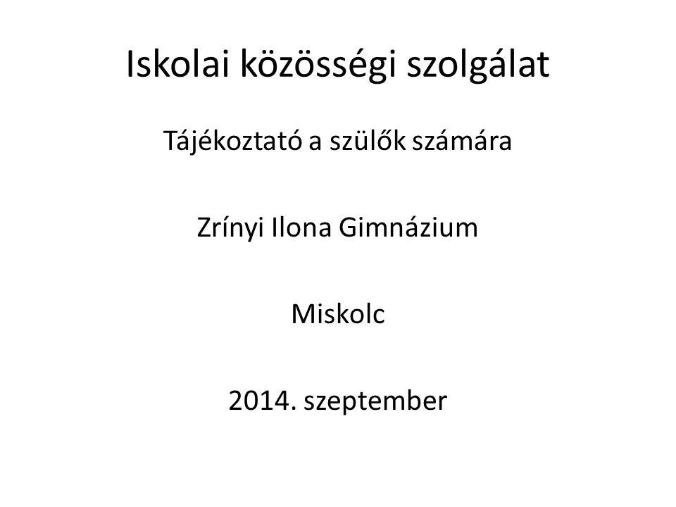 Iskolai közösségi szolgálat Tájékoztató a szülők számára Zrínyi Ilona Gimnázium Miskolc 2014. szeptember