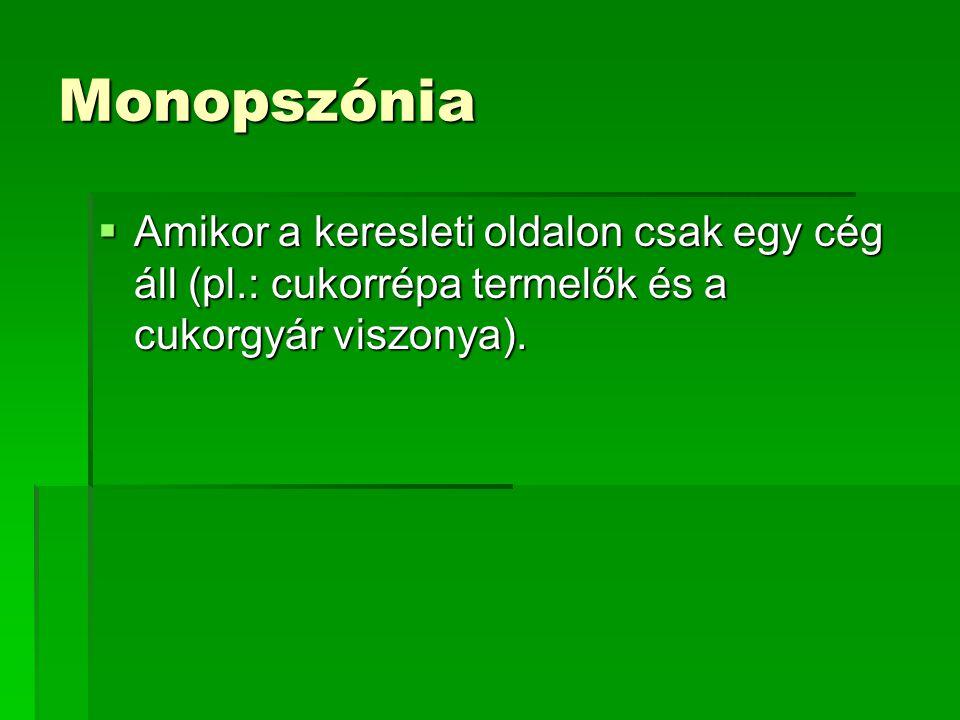Monopszónia  Amikor a keresleti oldalon csak egy cég áll (pl.: cukorrépa termelők és a cukorgyár viszonya).