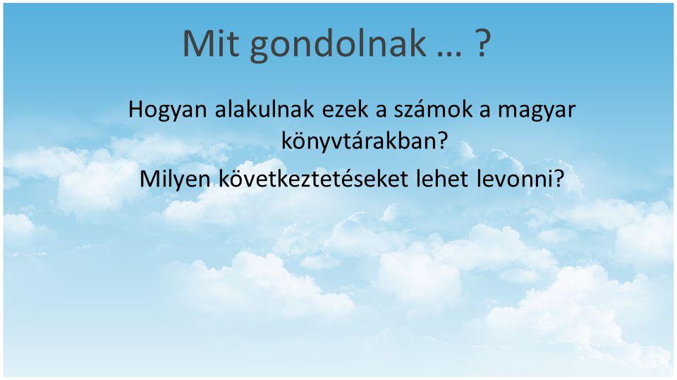 Mit gondolnak … ? Hogyan alakulnak ezek a számok a magyar könyvtárakban? Milyen következtetéseket lehet levonni?