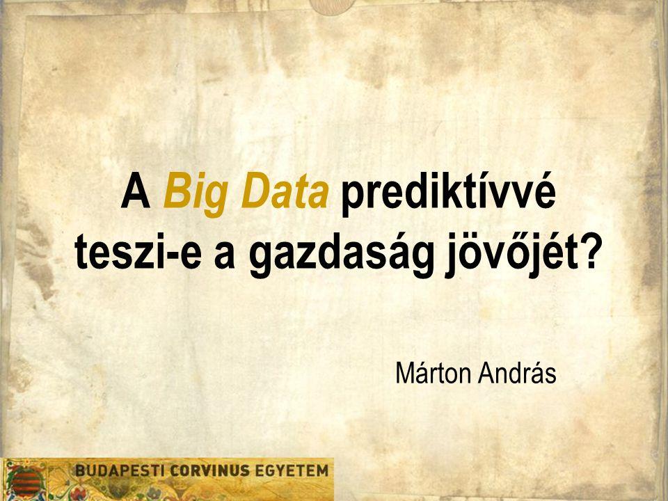 Gazdaságinformatika Doktori Iskola A Big Data prediktívvé teszi-e a gazdaság jövőjét? Márton András