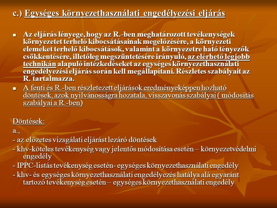 c.) Egységes környezethasználati engedélyezési eljárás Az eljárás lényege, hogy az R.-ben meghatározott tevékenységek környezetet terhelő kibocsátásainak megelőzésére, a környezeti elemeket terhelő kibocsátások, valamint a környezetre ható tényezők csökkentésére, illetőleg megszüntetésére irányuló, az elérhető legjobb technikán alapuló intézkedéseket az egységes környezethasználati engedélyezési eljárás során kell megállapítani.