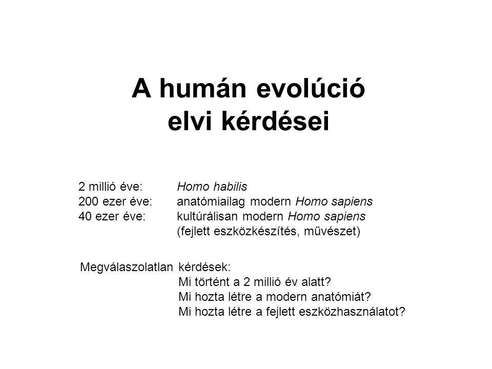 A humán evolúció elvi kérdései 2 millió éve: Homo habilis 200 ezer éve: anatómiailag modern Homo sapiens 40 ezer éve: kultúrálisan modern Homo sapiens