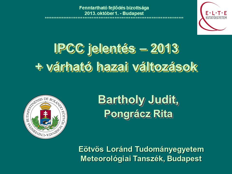 IPCC jelentés – 2013 + várható hazai változások Bartholy Judit, Pongrácz Rita Bartholy Judit, Pongrácz Rita Fenntartható fejlődés bizottsága 2013. okt