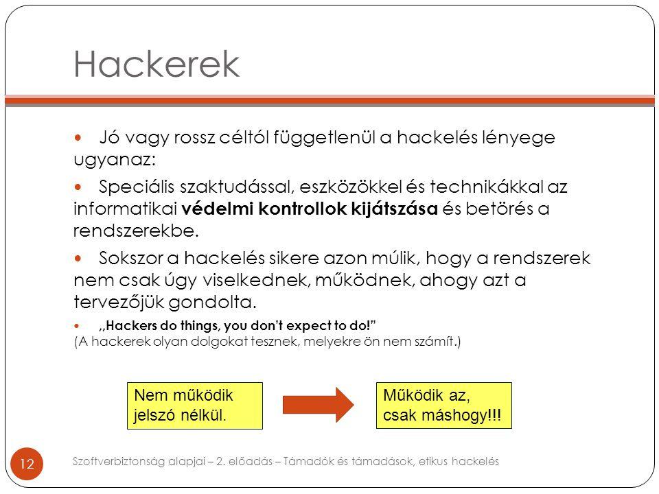 Hackerek 12 Jó vagy rossz céltól függetlenül a hackelés lényege ugyanaz: Speciális szaktudással, eszközökkel és technikákkal az informatikai védelmi kontrollok kijátszása és betörés a rendszerekbe.