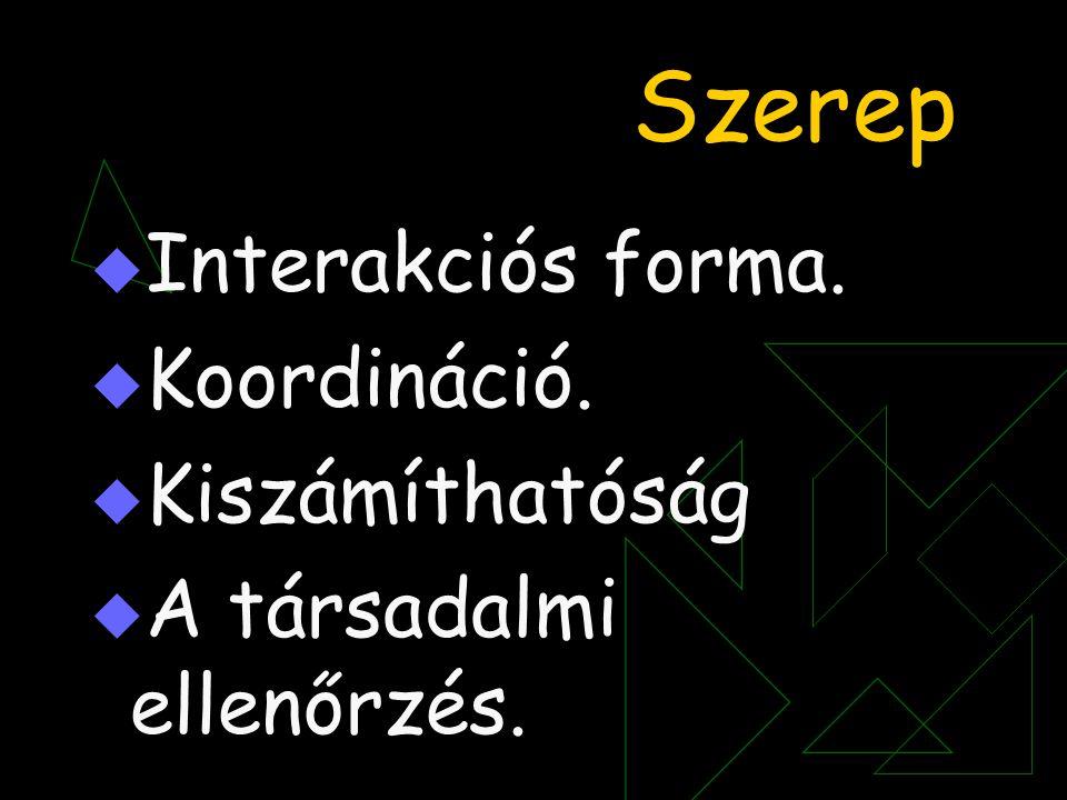 Szerep  Interakciós forma.  Koordináció.  Kiszámíthatóság  A társadalmi ellenőrzés.
