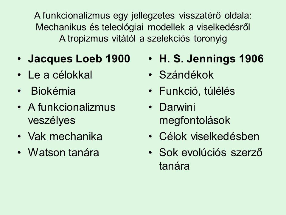 A funkcionalizmus egy jellegzetes visszatérő oldala: Mechanikus és teleológiai modellek a viselkedésről A tropizmus vitától a szelekciós toronyig Jacques Loeb 1900 Le a célokkal Biokémia A funkcionalizmus veszélyes Vak mechanika Watson tanára H.