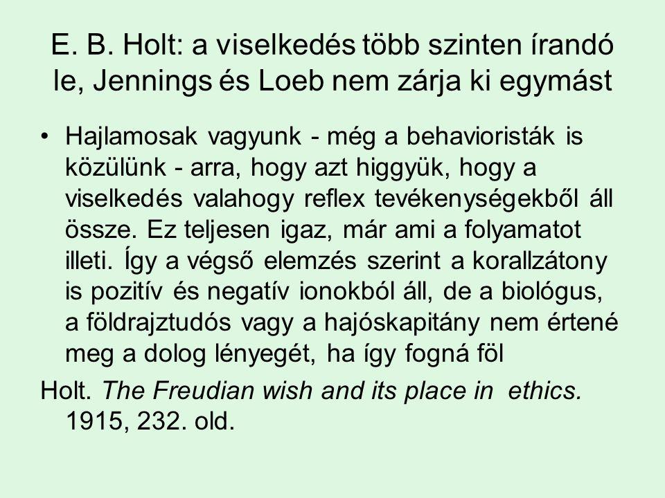 E. B. Holt: a viselkedés több szinten írandó le, Jennings és Loeb nem zárja ki egymást Hajlamosak vagyunk - még a behavioristák is közülünk - arra, ho