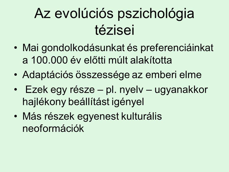 Az evolúciós pszichológia tézisei Mai gondolkodásunkat és preferenciáinkat a 100.000 év előtti múlt alakította Adaptációs összessége az emberi elme Ezek egy része – pl.