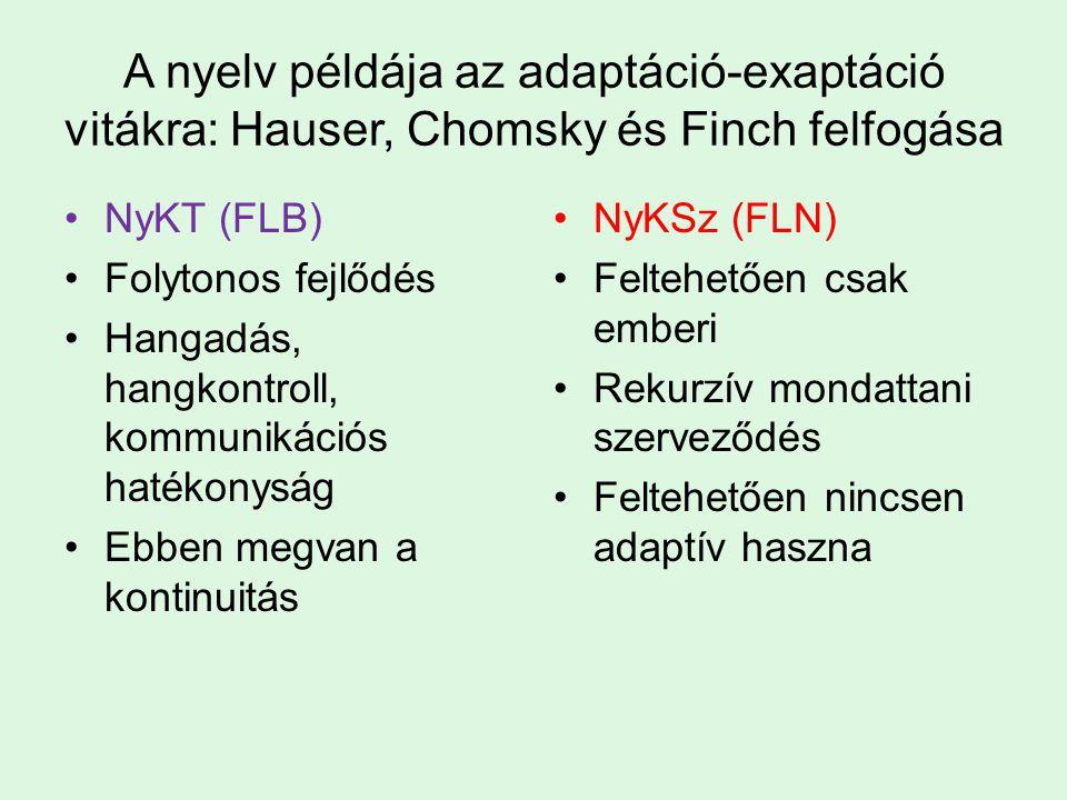 A nyelv példája az adaptáció-exaptáció vitákra: Hauser, Chomsky és Finch felfogása NyKT (FLB) Folytonos fejlődés Hangadás, hangkontroll, kommunikációs hatékonyság Ebben megvan a kontinuitás NyKSz (FLN) Feltehetően csak emberi Rekurzív mondattani szerveződés Feltehetően nincsen adaptív haszna