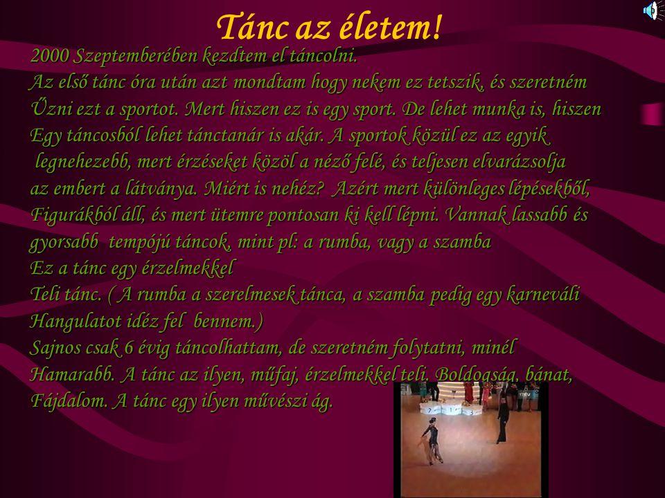 Tánc az életem! 2000 Szeptemberében kezdtem el táncolni. Az első tánc óra után azt mondtam hogy nekem ez tetszik, és szeretném Űzni ezt a sportot. Mer