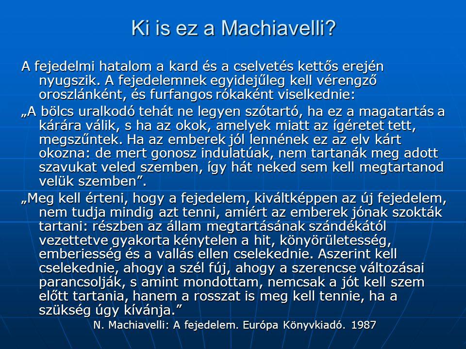 Ki is ez a Machiavelli? A fejedelmi hatalom a kard és a cselvetés kettős erején nyugszik. A fejedelemnek egyidejűleg kell vérengző oroszlánként, és fu