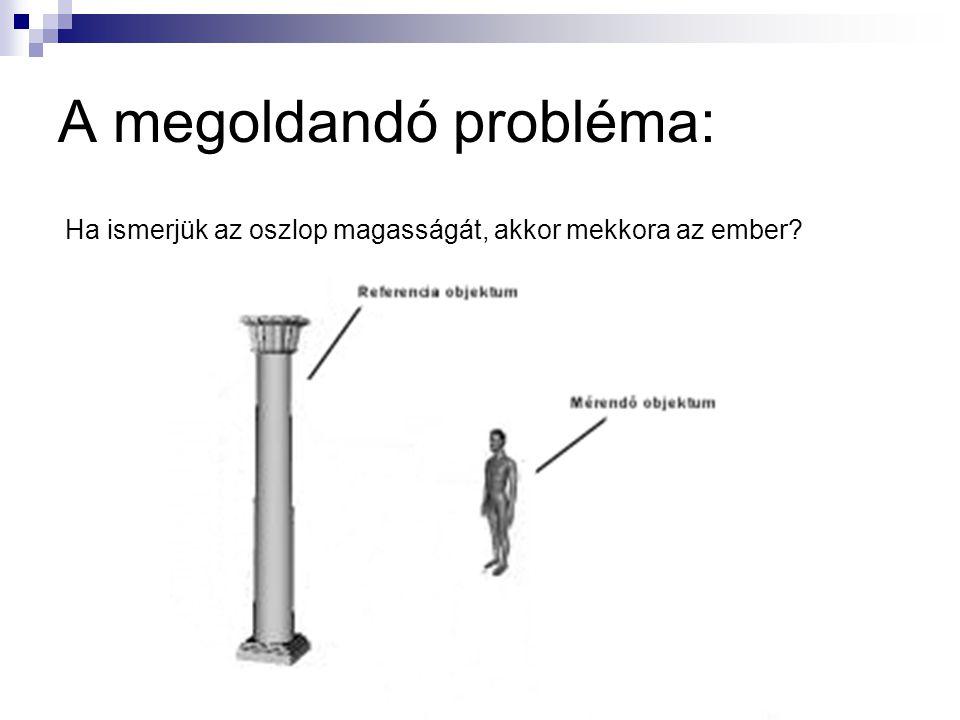 A megoldandó probléma: Ha ismerjük az oszlop magasságát, akkor mekkora az ember?