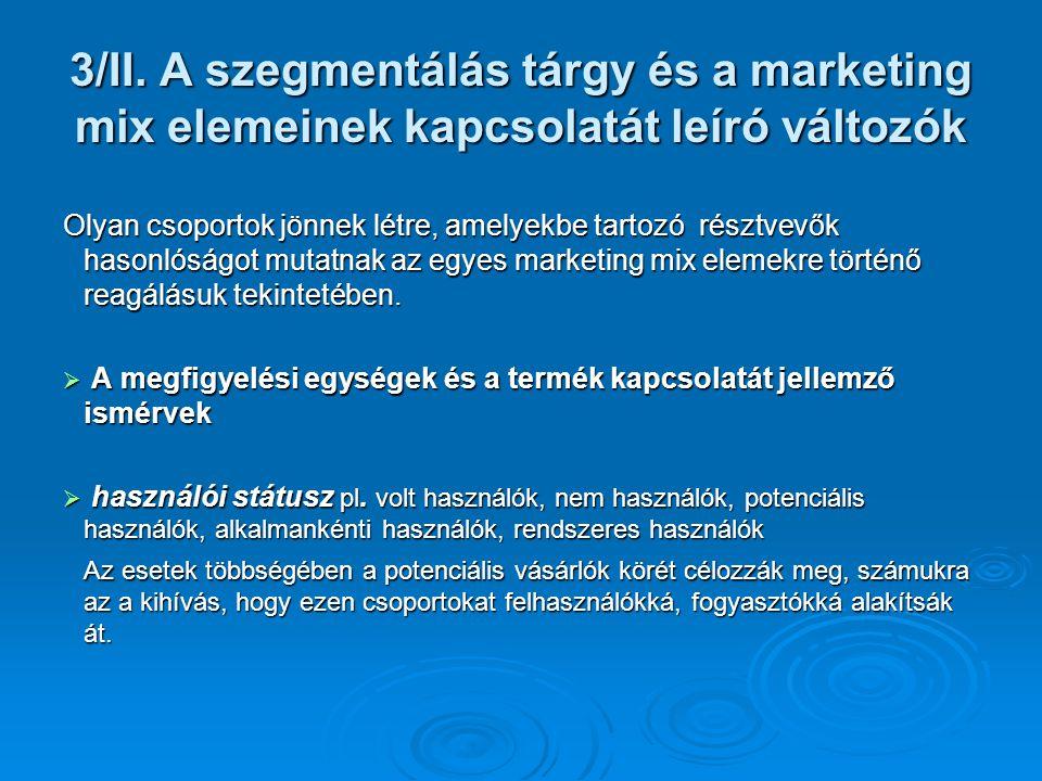 3/II. A szegmentálás tárgy és a marketing mix elemeinek kapcsolatát leíró változók Olyan csoportok jönnek létre, amelyekbe tartozó résztvevők hasonlós