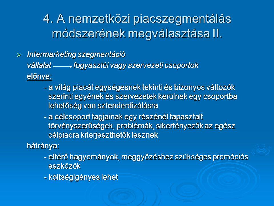 4. A nemzetközi piacszegmentálás módszerének megválasztása II.  Intermarketing szegmentáció vállalat fogyasztói vagy szervezeti csoportok előnye: - a