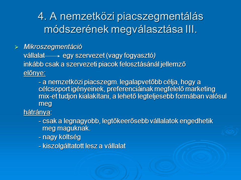 4. A nemzetközi piacszegmentálás módszerének megválasztása III.  Mikroszegmentáció vállalat egy szervezet (vagy fogyasztó) inkább csak a szervezeti p