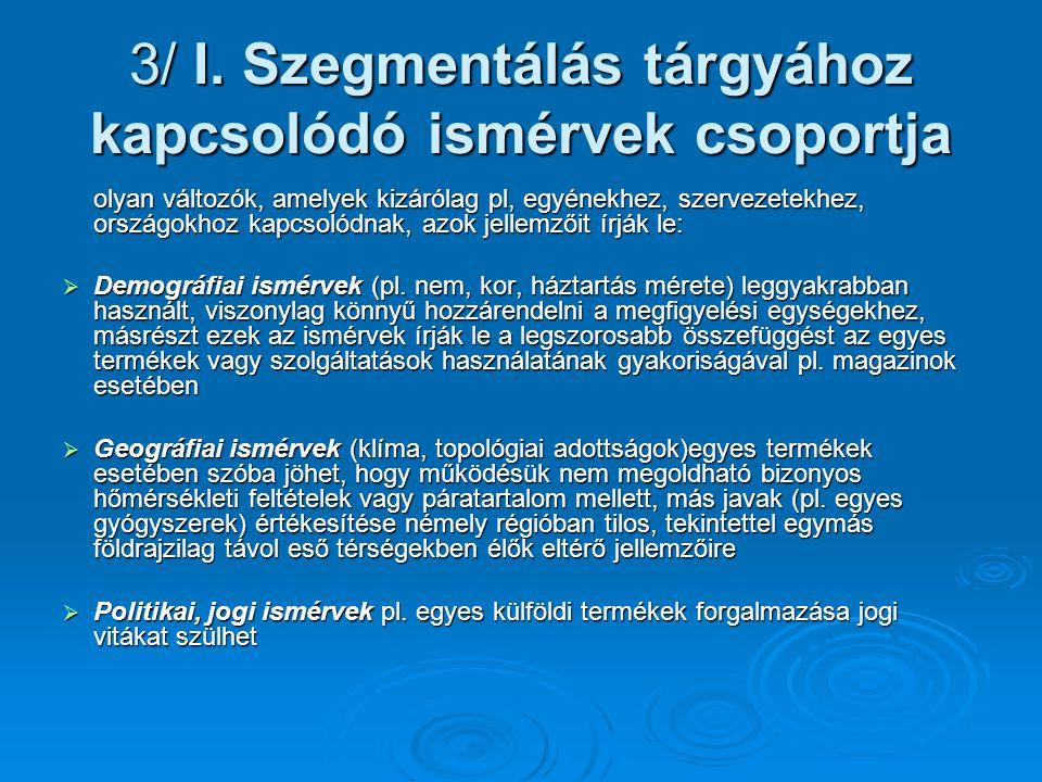 3/ I. Szegmentálás tárgyához kapcsolódó ismérvek csoportja olyan változók, amelyek kizárólag pl, egyénekhez, szervezetekhez, országokhoz kapcsolódnak,