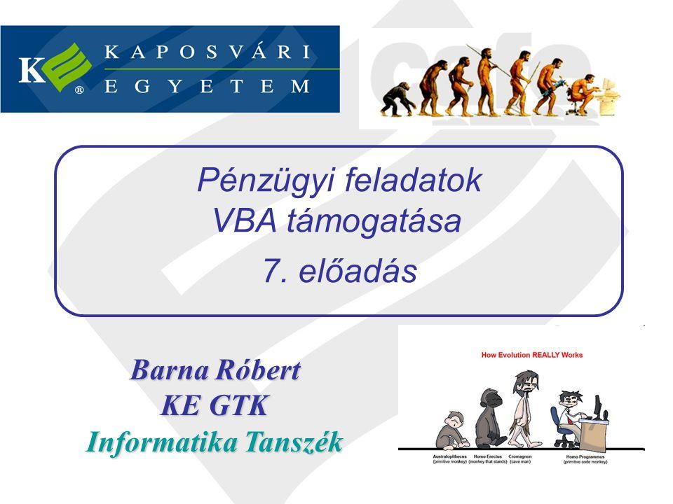 Barna Róbert KE GTK Informatika Tanszék Pénzügyi feladatok VBA támogatása 7. előadás