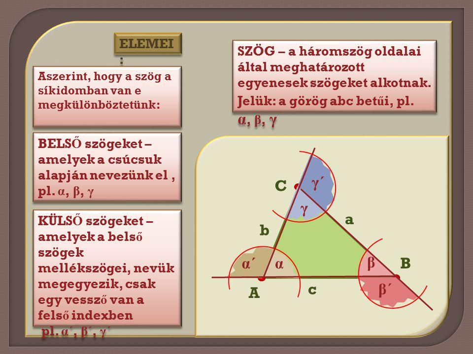 ELEMEI : SZÖG – a háromszög oldalai által meghatározott egyenesek szögeket alkotnak. Jelük: a görög abc bet ű i, pl. α, β, γ Aszerint, hogy a szög a s