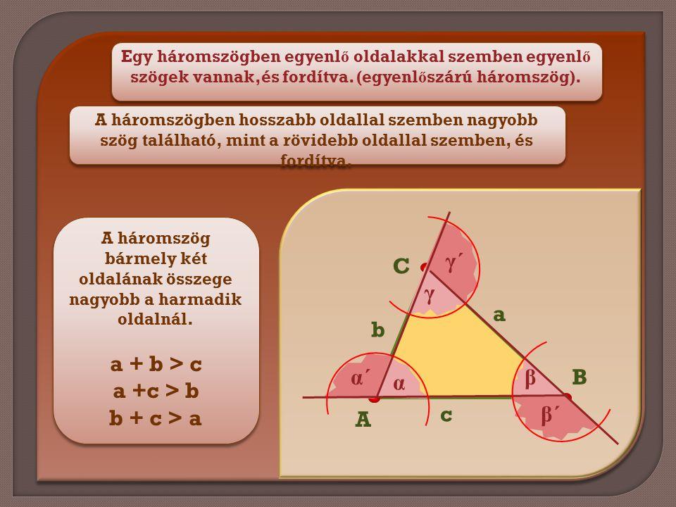 Egy háromszögben egyenl ő oldalakkal szemben egyenl ő szögek vannak,és fordítva. (egyenl ő szárú háromszög). A háromszög bármely két oldalának összege