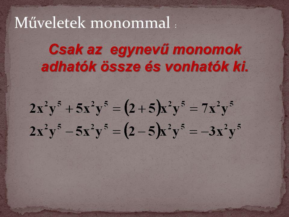 Csak az egynevű monomok adhatók össze és vonhatók ki. Műveletek monommal :