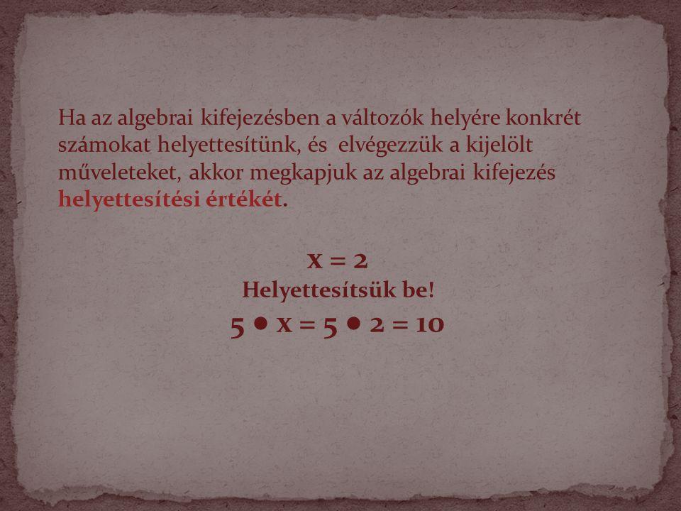 Ha az algebrai kifejezésben a változók helyére konkrét számokat helyettesítünk, és elvégezzük a kijelölt műveleteket, akkor megkapjuk az algebrai kifejezés helyettesítési értékét.