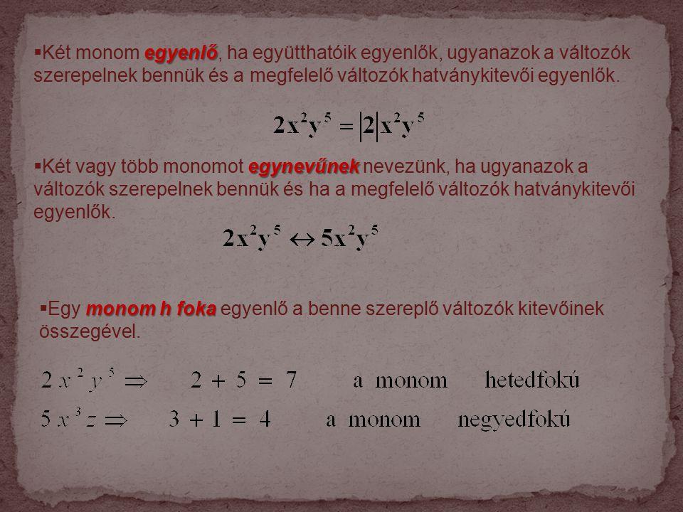 egyenlő  Két monom egyenlő, ha együtthatóik egyenlők, ugyanazok a változók szerepelnek bennük és a megfelelő változók hatványkitevői egyenlők.