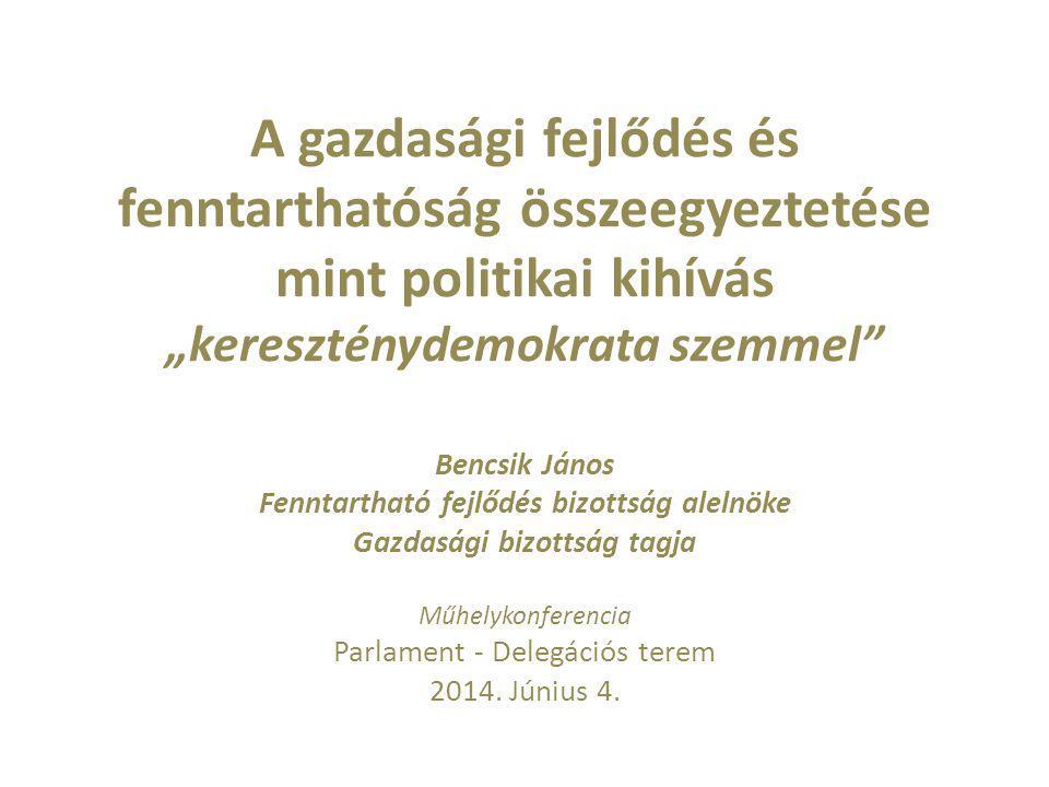 """A gazdasági fejlődés és fenntarthatóság összeegyeztetése mint politikai kihívás """"kereszténydemokrata szemmel Bencsik János Fenntartható fejlődés bizottság alelnöke Gazdasági bizottság tagja Műhelykonferencia Parlament - Delegációs terem 2014."""