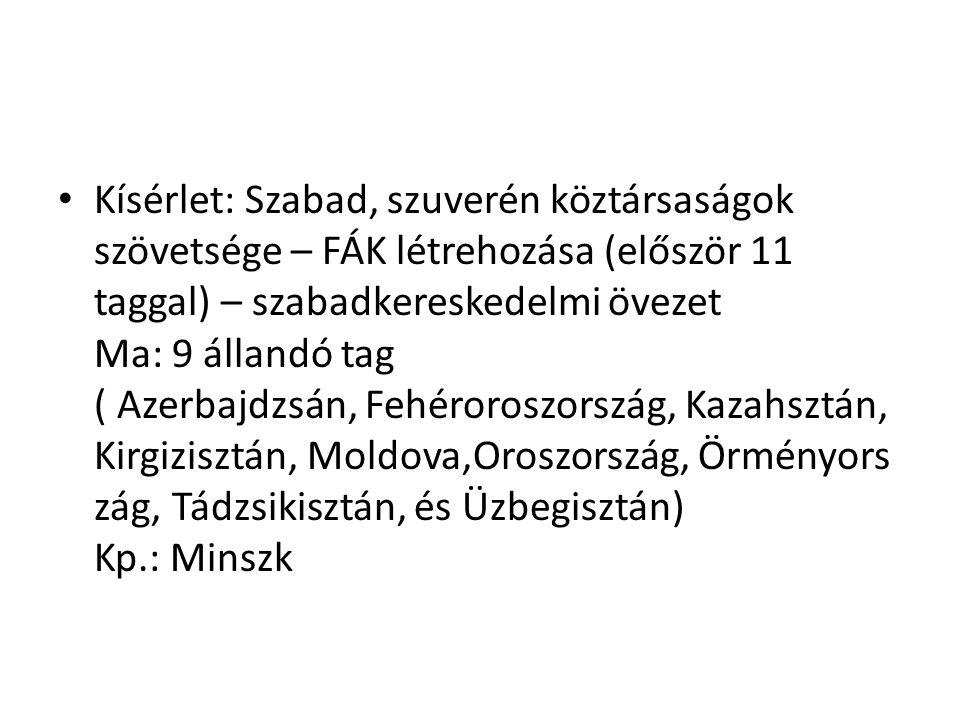 Kísérlet: Szabad, szuverén köztársaságok szövetsége – FÁK létrehozása (először 11 taggal) – szabadkereskedelmi övezet Ma: 9 állandó tag ( Azerbajdzsán, Fehéroroszország, Kazahsztán, Kirgizisztán, Moldova,Oroszország, Örményors zág, Tádzsikisztán, és Üzbegisztán) Kp.: Minszk