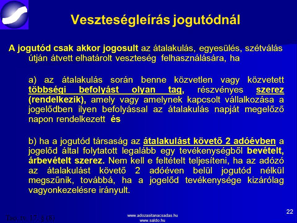 www.adozasitanacsadas.hu www.saldo.hu Veszteségleírás jogutódnál A jogutód csak akkor jogosult az átalakulás, egyesülés, szétválás útján átvett elhatárolt veszteség felhasználására, ha a) az átalakulás során benne közvetlen vagy közvetett többségi befolyást olyan tag, részvényes szerez (rendelkezik), amely vagy amelynek kapcsolt vállalkozása a jogelődben ilyen befolyással az átalakulás napját megelőző napon rendelkezett és b) ha a jogutód társaság az átalakulást követő 2 adóévben a jogelőd által folytatott legalább egy tevékenységből bevételt, árbevételt szerez.