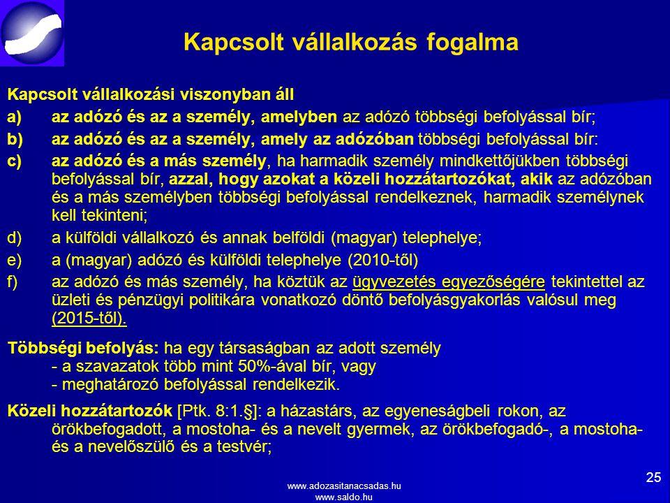 www.adozasitanacsadas.hu www.saldo.hu Kapcsolt vállalkozás fogalma Kapcsolt vállalkozási viszonyban áll a) a)az adózó és az a személy, amelyben az adózó többségi befolyással bír; b) b)az adózó és az a személy, amely az adózóban többségi befolyással bír: c) c)az adózó és a más személy, ha harmadik személy mindkettőjükben többségi befolyással bír, azzal, hogy azokat a közeli hozzátartozókat, akik az adózóban és a más személyben többségi befolyással rendelkeznek, harmadik személynek kell tekinteni; d) d)a külföldi vállalkozó és annak belföldi (magyar) telephelye; e) e)a (magyar) adózó és külföldi telephelye (2010-től) f)ügyvezetés egyezőségére f)az adózó és más személy, ha köztük az ügyvezetés egyezőségére tekintettel az üzleti és pénzügyi politikára vonatkozó döntő befolyásgyakorlás valósul meg (2015-től).