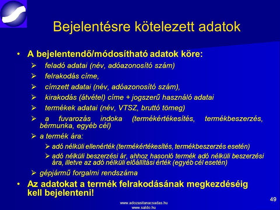 www.adozasitanacsadas.hu www.saldo.hu Bejelentésre kötelezett adatok A bejelentendő/módosítható adatok köre:   feladó adatai (név, adóazonosító szám)   felrakodás címe,   címzett adatai (név, adóazonosító szám),   kirakodás (átvétel) címe + jogszerű használó adatai   termékek adatai (név, VTSZ, bruttó tömeg)   a fuvarozás indoka (termékértékesítés, termékbeszerzés, bérmunka, egyéb cél)   a termék ára:   adó nélküli ellenérték (termékértékesítés, termékbeszerzés esetén)   adó nélküli beszerzési ár, ahhoz hasonló termék adó nélküli beszerzési ára, illetve az adó nélküli előállítási érték (egyéb cél esetén)   gépjármű forgalmi rendszáma Az adatokat a termék felrakodásának megkezdéséig kell bejelenteni.