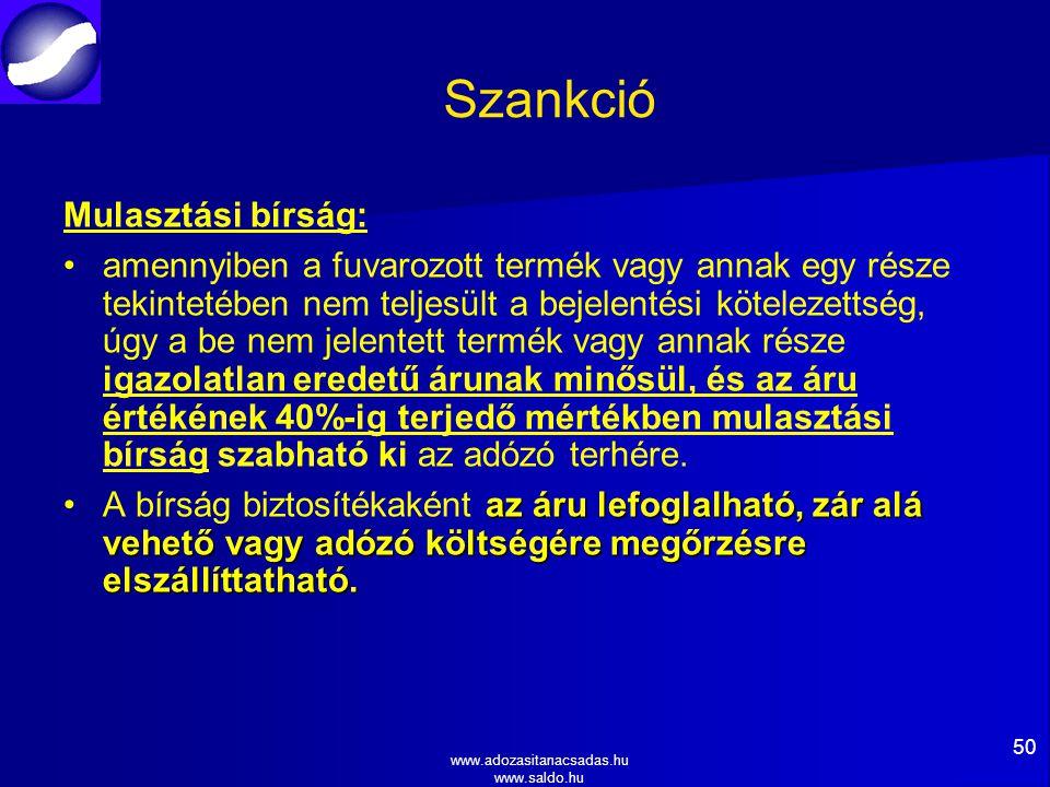 www.adozasitanacsadas.hu www.saldo.hu Szankció Mulasztási bírság: amennyiben a fuvarozott termék vagy annak egy része tekintetében nem teljesült a bejelentési kötelezettség, úgy a be nem jelentett termék vagy annak része igazolatlan eredetű árunak minősül, és az áru értékének 40%-ig terjedő mértékben mulasztási bírság szabható ki az adózó terhére.