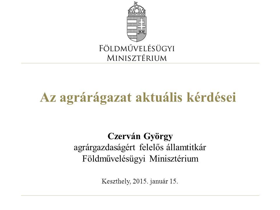 Az agrárágazat aktuális kérdései Czerván György agrárgazdaságért felelős államtitkár Földművelésügyi Minisztérium Keszthely, 2015. január 15.