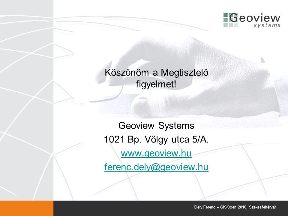 Köszönöm a Megtisztelő figyelmet! Geoview Systems 1021 Bp. Völgy utca 5/A. www.geoview.hu ferenc.dely@geoview.hu Dely Ferenc – GISOpen 2010, Székesfeh