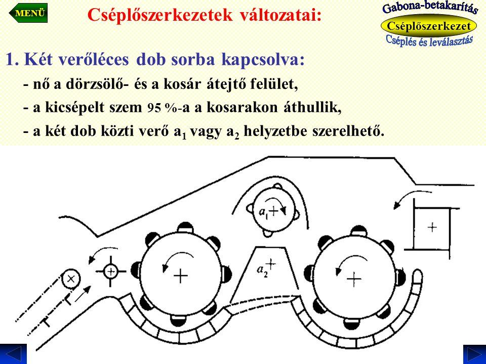 1. Két verőléces dob sorba kapcsolva: - nő a dörzsölő- és a kosár átejtő felület, - a kicsépelt szem 95 %- a a kosarakon áthullik, - a két dob közti v