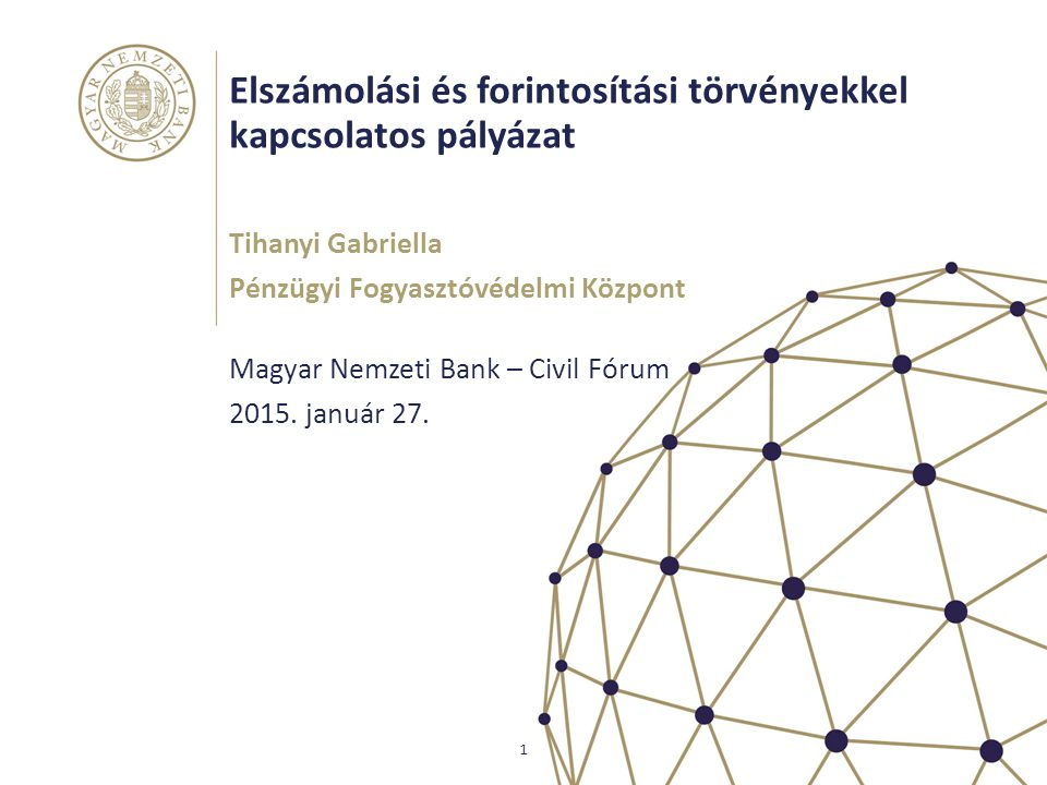 Elszámolási és forintosítási törvényekkel kapcsolatos pályázat Magyar Nemzeti Bank – Civil Fórum Tihanyi Gabriella Pénzügyi Fogyasztóvédelmi Központ 1
