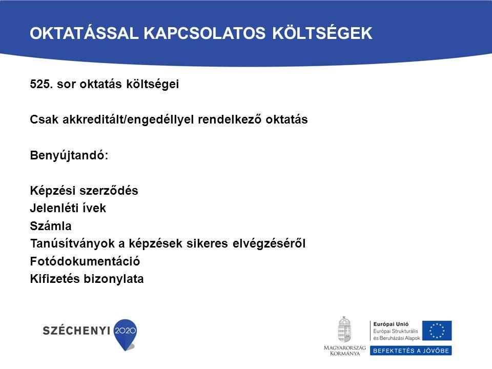 OKTATÁSSAL KAPCSOLATOS KÖLTSÉGEK 525. sor oktatás költségei Csak akkreditált/engedéllyel rendelkező oktatás Benyújtandó: Képzési szerződés Jelenléti í