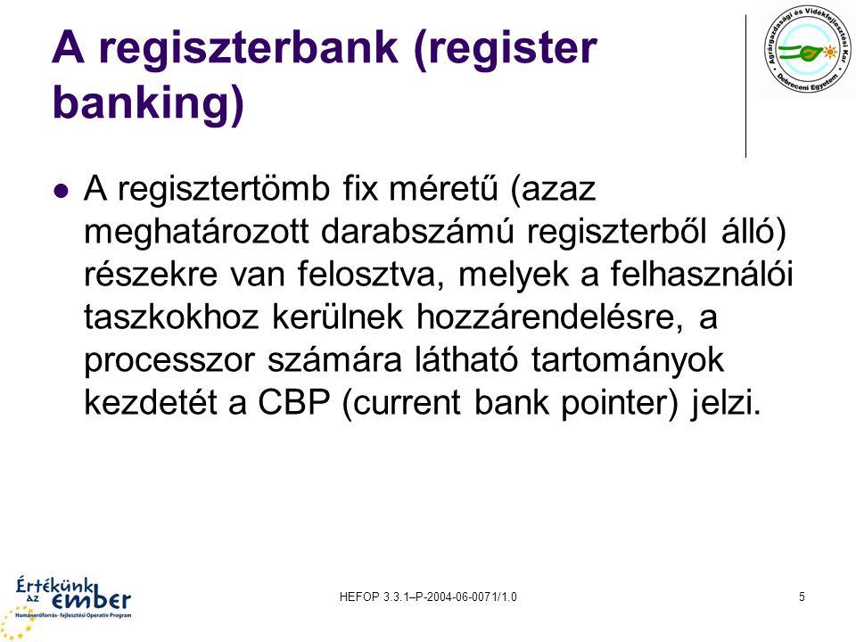 HEFOP 3.3.1–P-2004-06-0071/1.05 A regiszterbank (register banking) A regisztertömb fix méretű (azaz meghatározott darabszámú regiszterből álló) részekre van felosztva, melyek a felhasználói taszkokhoz kerülnek hozzárendelésre, a processzor számára látható tartományok kezdetét a CBP (current bank pointer) jelzi.