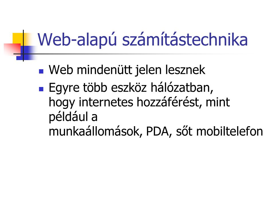 Web-alapú számítástechnika Web mindenütt jelen lesznek Egyre több eszköz hálózatban, hogy internetes hozzáférést, mint például a munkaállomások, PDA, sőt mobiltelefon