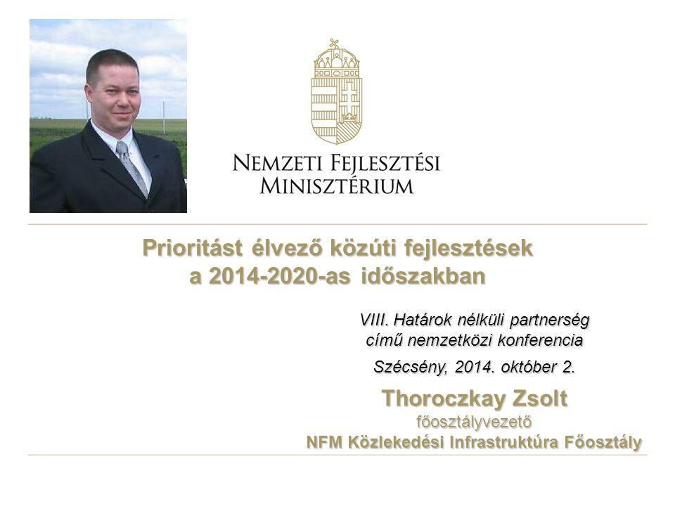 Prioritást élvező közúti fejlesztések a 2014-2020-as időszakban Thoroczkay Zsolt főosztályvezető NFM Közlekedési Infrastruktúra Főosztály VIII. Határo